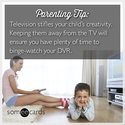 Television stifles your child's creativity. Keeping them away from the TV will ensure you have plenty of time to binge watch your DVR.