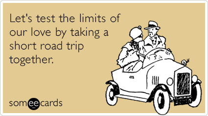 Let's test the limits of our love by taking a short road trip together.