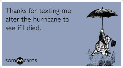 Thanks for texting me after the hurricane to see if I died.