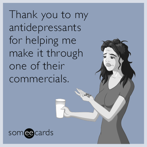 thank you to my antidepressants for helping me make it through one of their commercials