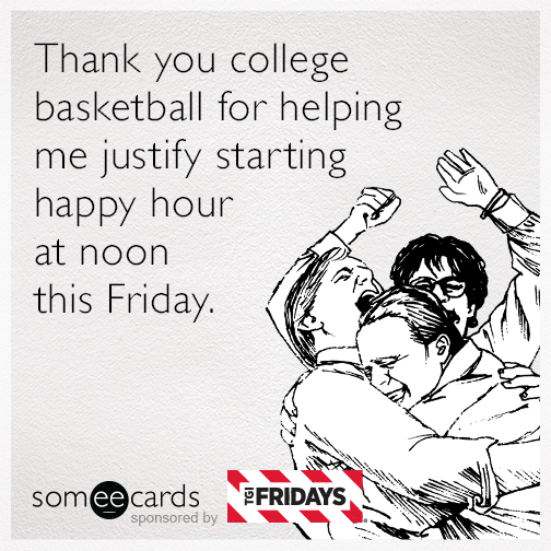 Thank you college basketball for helping me justify starting happy hour at noon this Friday.