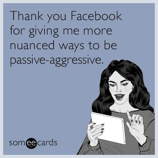 Thank you Facebook for giving me more nuanced ways to be passive-aggressive.