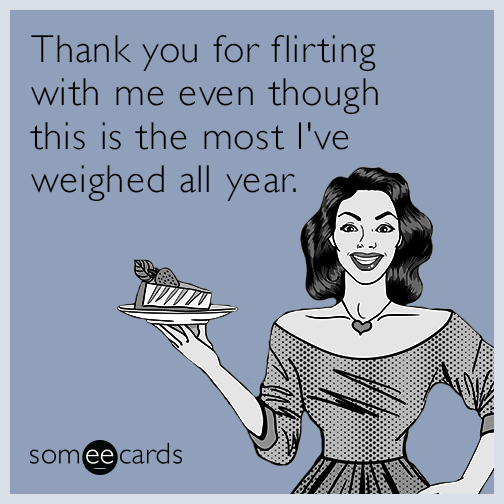 Thank you for flirting with me even though this is the most I've weighed all year.