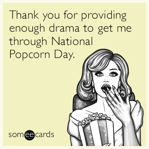 Thank you for providing enough drama to get me through National Popcorn Day.
