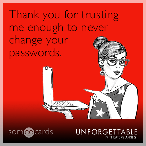 Thank you for trusting me enough to never change your passwords.