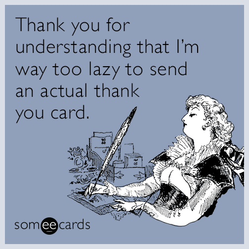 Thank you for understanding that I'm way too lazy to send an actual thank you card.