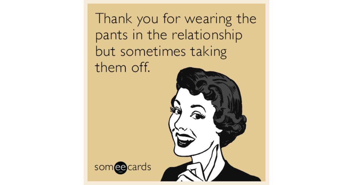 Thank you for wearing the pants in the relationship but ...