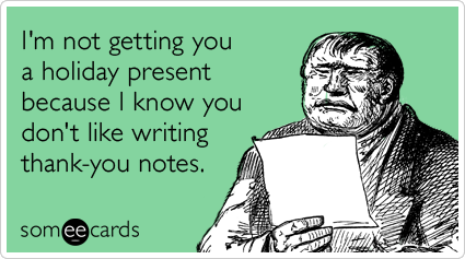 I'm not getting you a holiday present because I know you don't like writing thank-you notes.