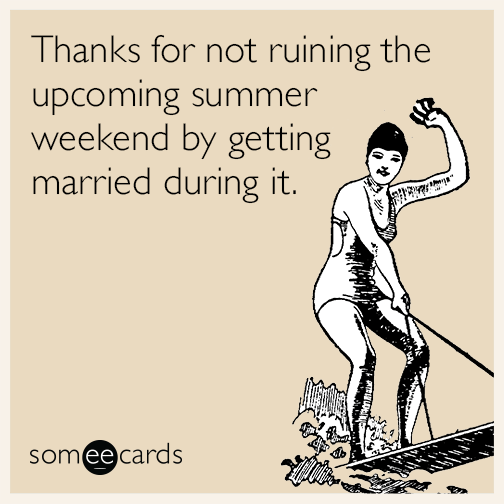 Thanks for not ruining the upcoming summer weekend by getting married during it.