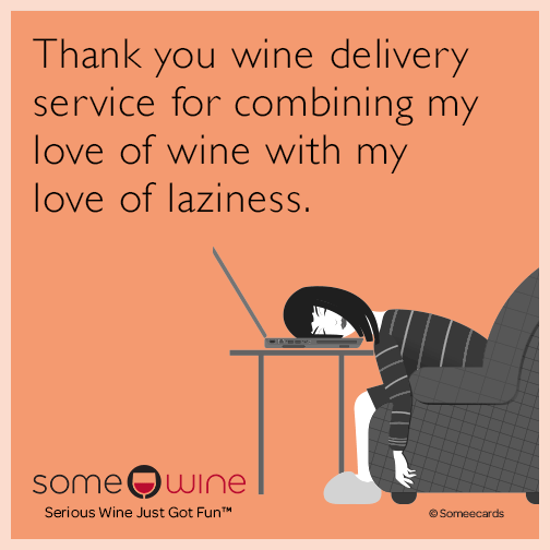 Thank you wine delivery service for combining my love of wine with my love of laziness.