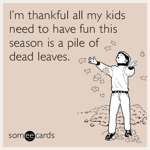 I'm thankful all my kids need to have fun this season is a pile of dead leaves.