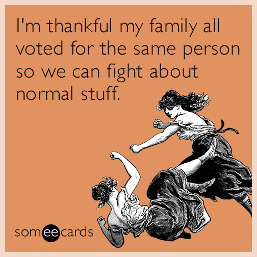 I'm thankful my family all voted for the same person so we can fight about normal stuff.