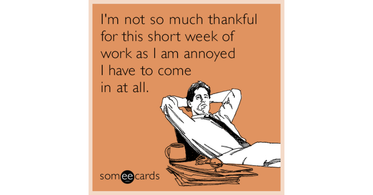 thankful short work week funny ecard 5Nb share image 1479838525 i'm not so much thankful for this short week of work as i am annoyed