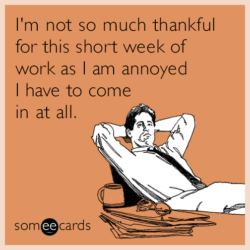 I'm not so much thankful for this short week of work as I am annoyed I have to come in at all.