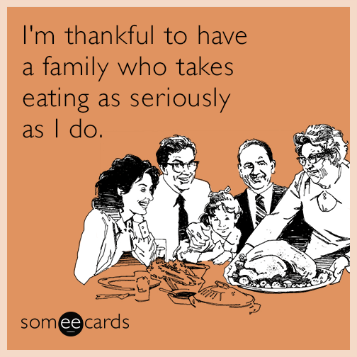 I'm thankful to have a family who takes eating as seriously as I do.
