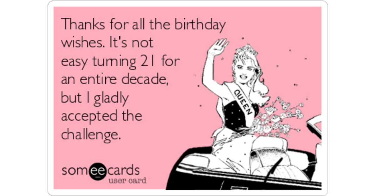 Thanks For All The Birthday Wishes Its Not Easy Turning 21 An Entire Decade But I Gladly Accepted Challenge