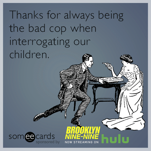 Thanks for always being the bad cop when interrogating our children.