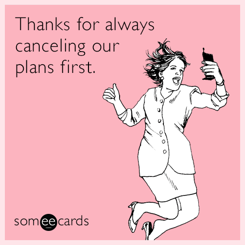 Thanks for always canceling our plans first.