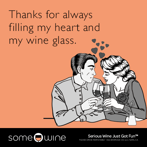 Thanks for always filling my heart and my wine glass.