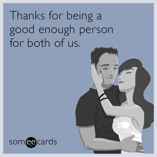 Thanks for being a good enough person for both of us.