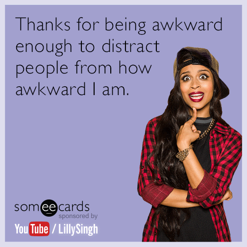 Thanks for being awkward enough to distract people from how awkward I am.