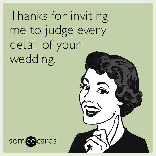 Thanks for inviting me to judge every detail of your wedding.