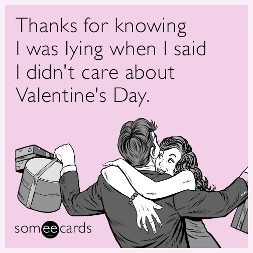 Thanks for knowing I was lying when I said I didn't care about Valentine's Day.