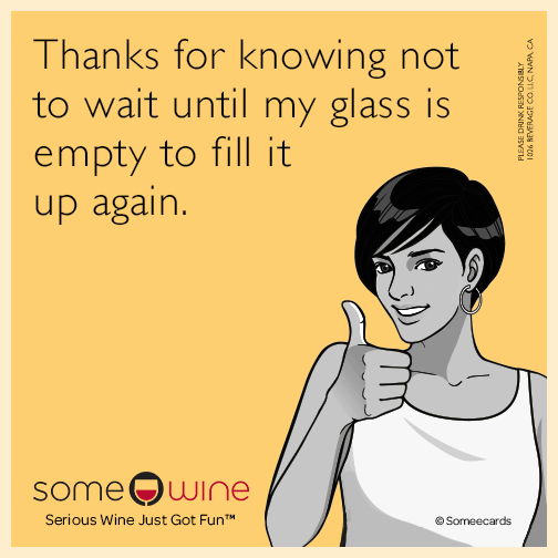 Thanks for knowing not to wait until my glass is empty to fill it up again.
