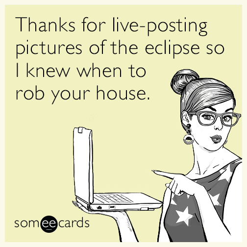 Thanks for live-posting pictures of the eclipse so I knew when to rob your house.