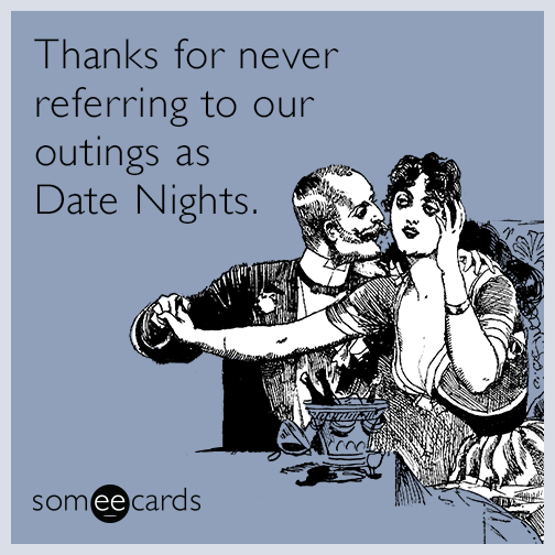 Thanks for never referring to our outings as Date Nights.