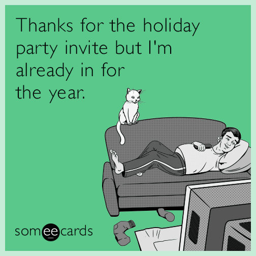 Thanks for the holiday party invite but I'm already in for the year.