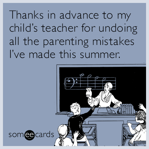 Thanks in advance to my child's teacher for undoing all the parenting mistakes I've made this summer.