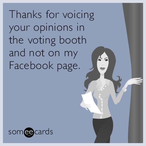 Thanks for voicing your opinions in the voting booth and not on my Facebook page