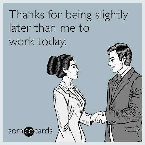 Thanks for being slightly later than me to work today.