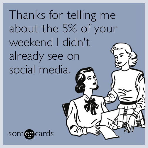 Thanks for telling me about the 5% of your weekend I didn't already see on social media.