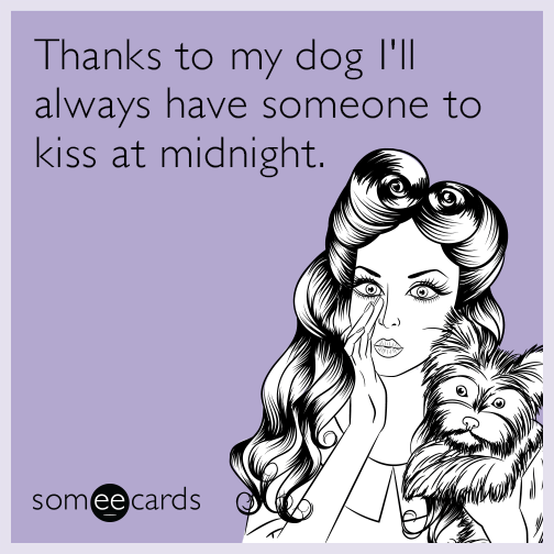 Thanks to my dog I'll always have someone to kiss at midnight.