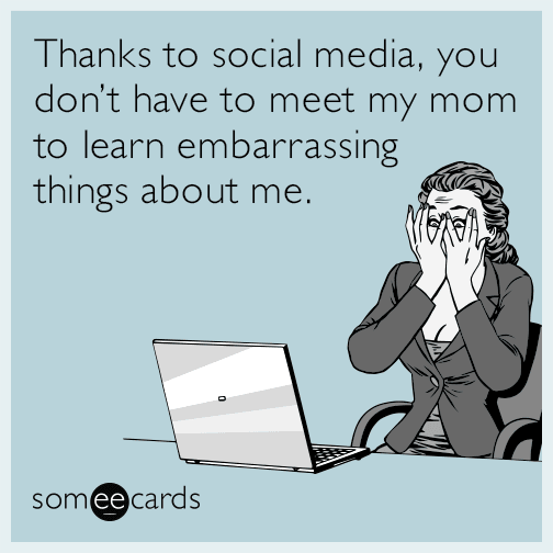 Thanks to social media, you don't have to meet my mom to learn embarrassing things about me.