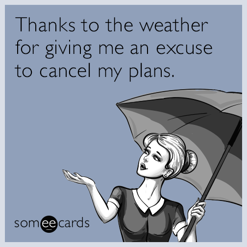 thanks to the weather for giving me an excuse to cancel my plans