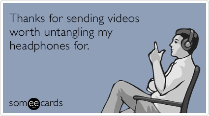 Thanks for sending videos worth untangling my headphones for.