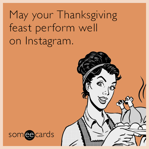 May your Thanksgiving feast perform well on Instagram.
