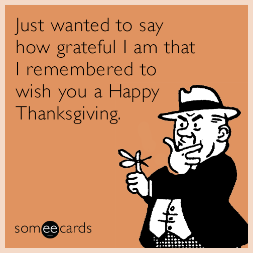 Just wanted to say how grateful I am that I remembered to wish you a Happy Thanksgiving.