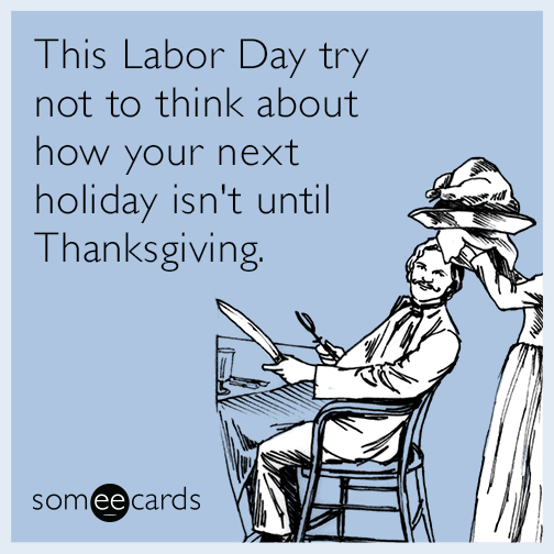This Labor Day try not to think about how your next holiday isn't until Thanksgiving.