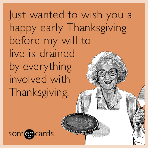 Just wanted to wish you a happy early Thanksgiving before my will to live is drained by everything involved with Thanksgiving.