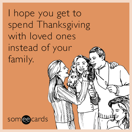 I hope you get to spend Thanksgiving with loved ones instead of your family.