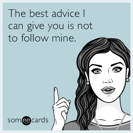 The Best Advice I Can Give You Is Not To Follow Mine