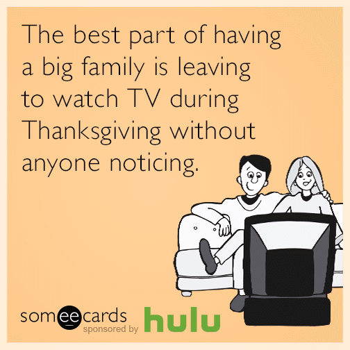 The best part of having a big family is leaving to watch tv during Thanksgiving without anyone noticing.