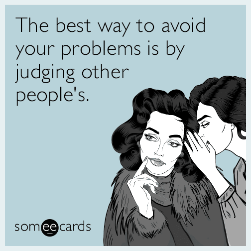 The best way to avoid your problems is by judging other people's.