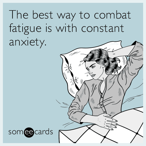 The best way to combat fatigue is with constant anxiety.