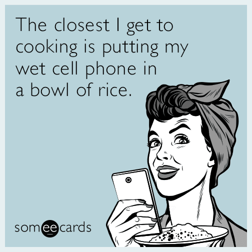 The closest I get to cooking is putting my wet cell phone in a bowl of rice.
