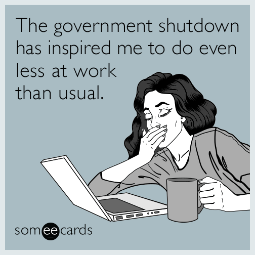 The government shutdown has inspired me to do even less at work than usual.